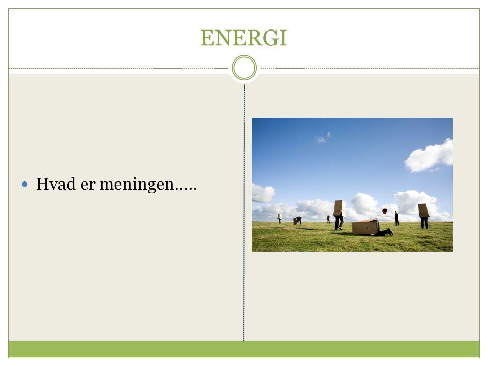 ENERGI Hvad er meningen…..