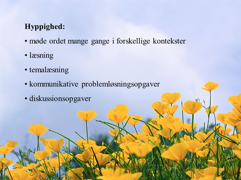 Hyppighed: møde ordet mange gange i forskellige kontekster. læsning. temalæsning. kommunikative problemløsningsopgaver.