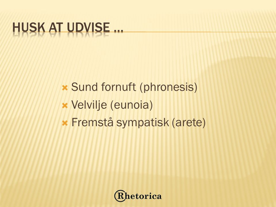 Husk at udvise … Sund fornuft (phronesis) Velvilje (eunoia)