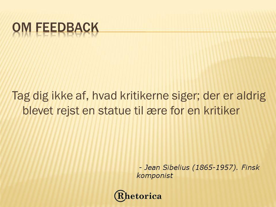 Om feedback Tag dig ikke af, hvad kritikerne siger; der er aldrig blevet rejst en statue til ære for en kritiker.
