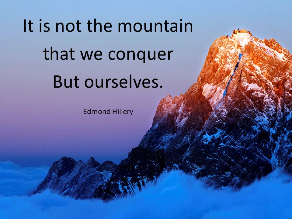 It is not the mountain that we conquer But ourselves. Edmond Hillery