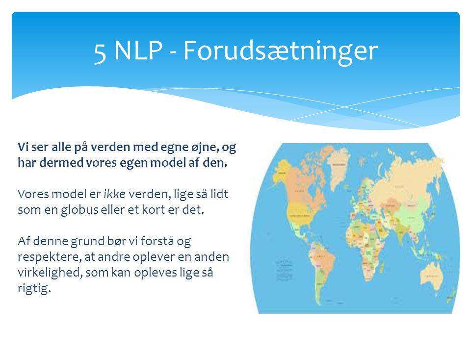 5 NLP - Forudsætninger Vi ser alle på verden med egne øjne, og har dermed vores egen model af den.