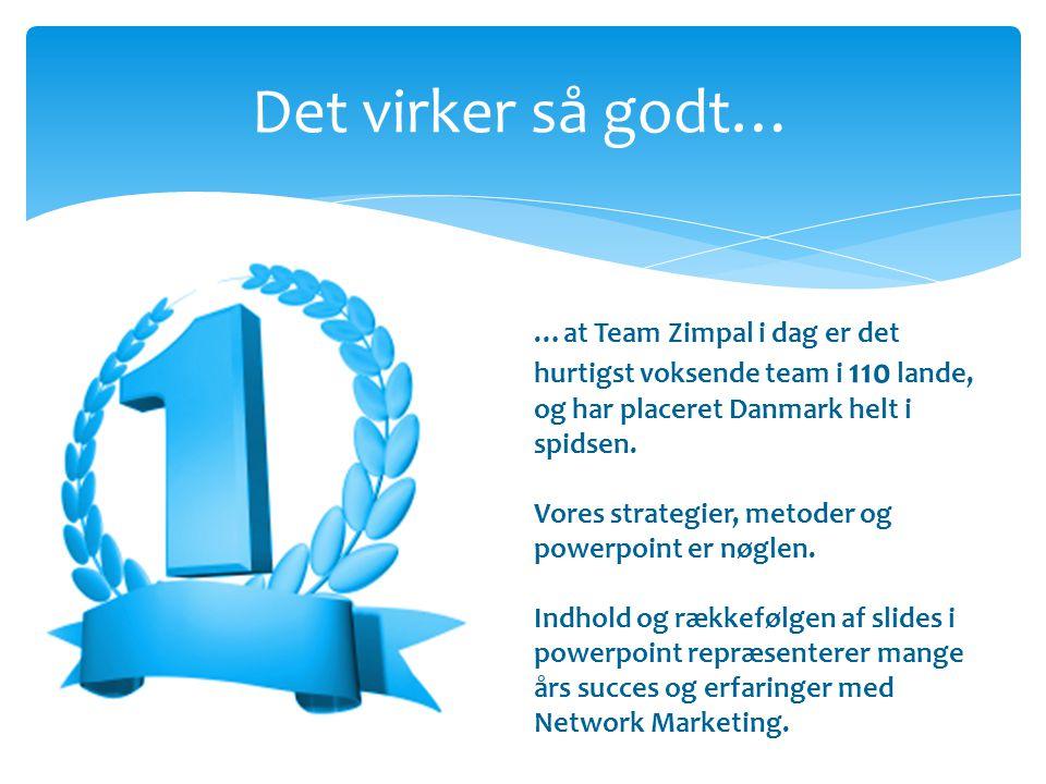 Det virker så godt… …at Team Zimpal i dag er det hurtigst voksende team i 110 lande, og har placeret Danmark helt i spidsen.
