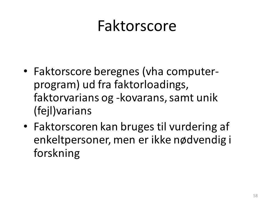 Faktorscore Faktorscore beregnes (vha computer-program) ud fra faktorloadings, faktorvarians og -kovarans, samt unik (fejl)varians.