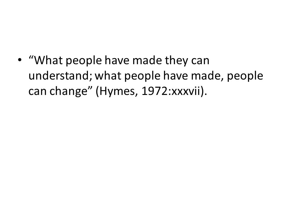 What people have made they can understand; what people have made, people can change (Hymes, 1972:xxxvii).