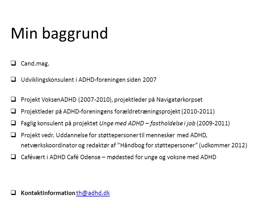 Min baggrund Cand.mag. Udviklingskonsulent i ADHD-foreningen siden 2007. Projekt VoksenADHD (2007-2010), projektleder på Navigatørkorpset.