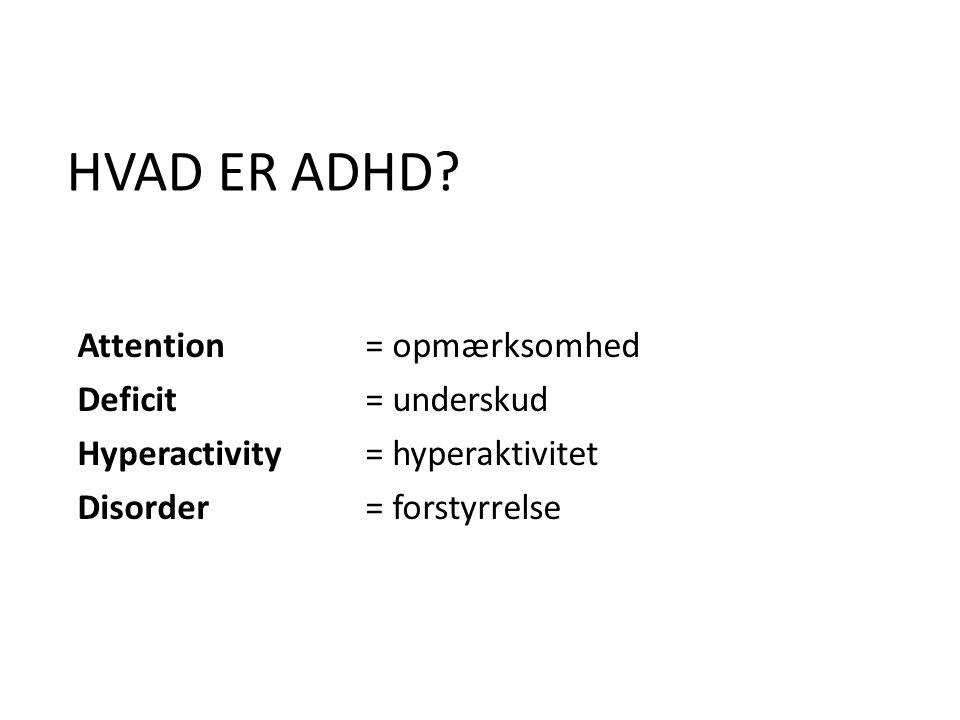 HVAD ER ADHD Attention = opmærksomhed Deficit = underskud Hyperactivity = hyperaktivitet Disorder = forstyrrelse