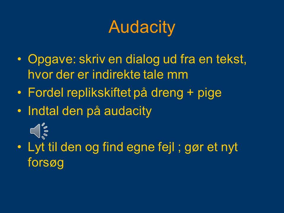 Audacity Opgave: skriv en dialog ud fra en tekst, hvor der er indirekte tale mm. Fordel replikskiftet på dreng + pige.