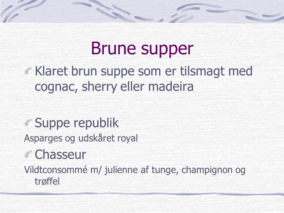 Brune supper Klaret brun suppe som er tilsmagt med cognac, sherry eller madeira. Suppe republik. Asparges og udskåret royal.