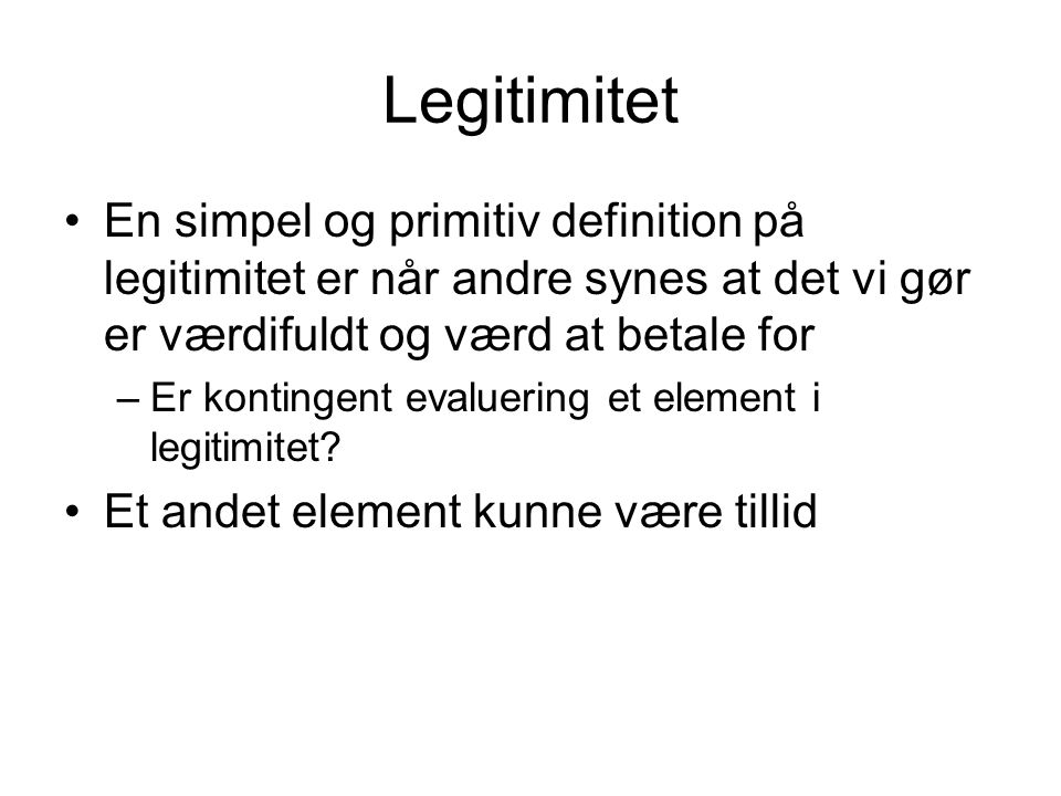 Legitimitet En simpel og primitiv definition på legitimitet er når andre synes at det vi gør er værdifuldt og værd at betale for.
