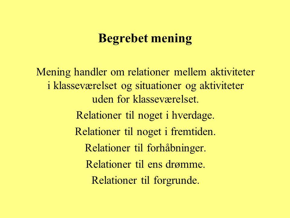 Begrebet mening Mening handler om relationer mellem aktiviteter i klasseværelset og situationer og aktiviteter uden for klasseværelset.