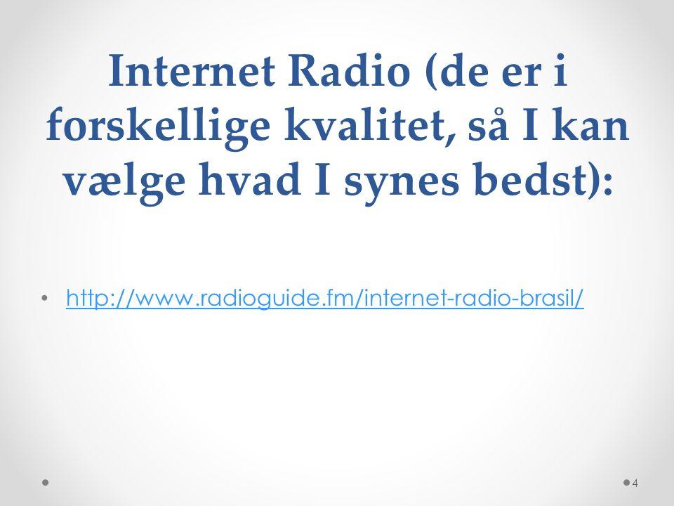 http://www.radioguide.fm/internet-radio-brasil/ Internet Radio (de er i forskellige kvalitet, så I kan vælge hvad I synes bedst):