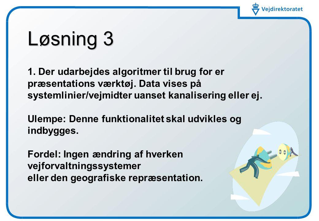 Løsning 3 1. Der udarbejdes algoritmer til brug for er præsentations værktøj. Data vises på systemlinier/vejmidter uanset kanalisering eller ej.