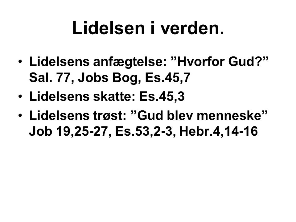 Lidelsen i verden. Lidelsens anfægtelse: Hvorfor Gud Sal. 77, Jobs Bog, Es.45,7. Lidelsens skatte: Es.45,3.