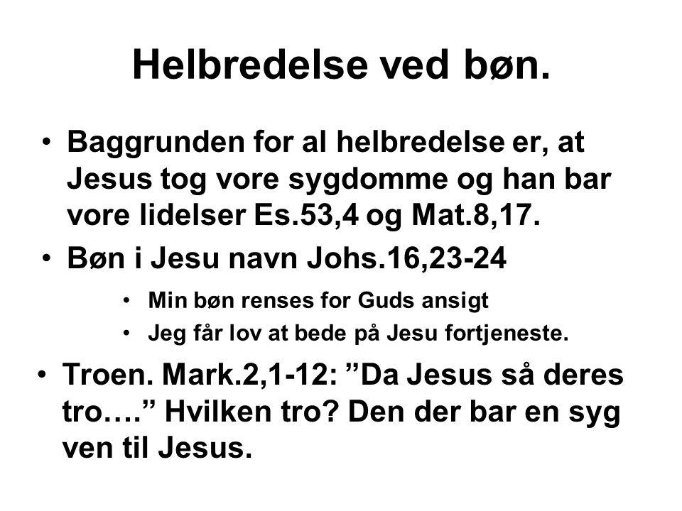 Helbredelse ved bøn. Baggrunden for al helbredelse er, at Jesus tog vore sygdomme og han bar vore lidelser Es.53,4 og Mat.8,17.