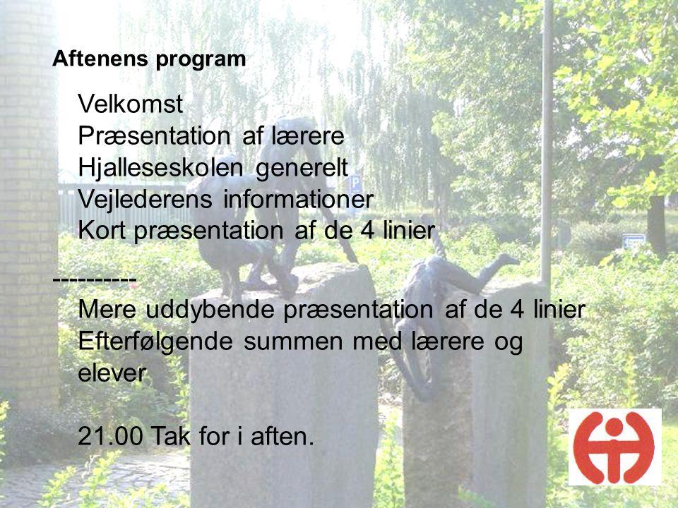 Aftenens program Velkomst Præsentation af lærere Hjalleseskolen generelt Vejlederens informationer Kort præsentation af de 4 linier.