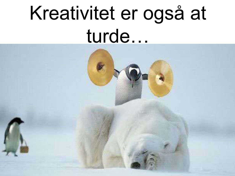 Kreativitet er også at turde…