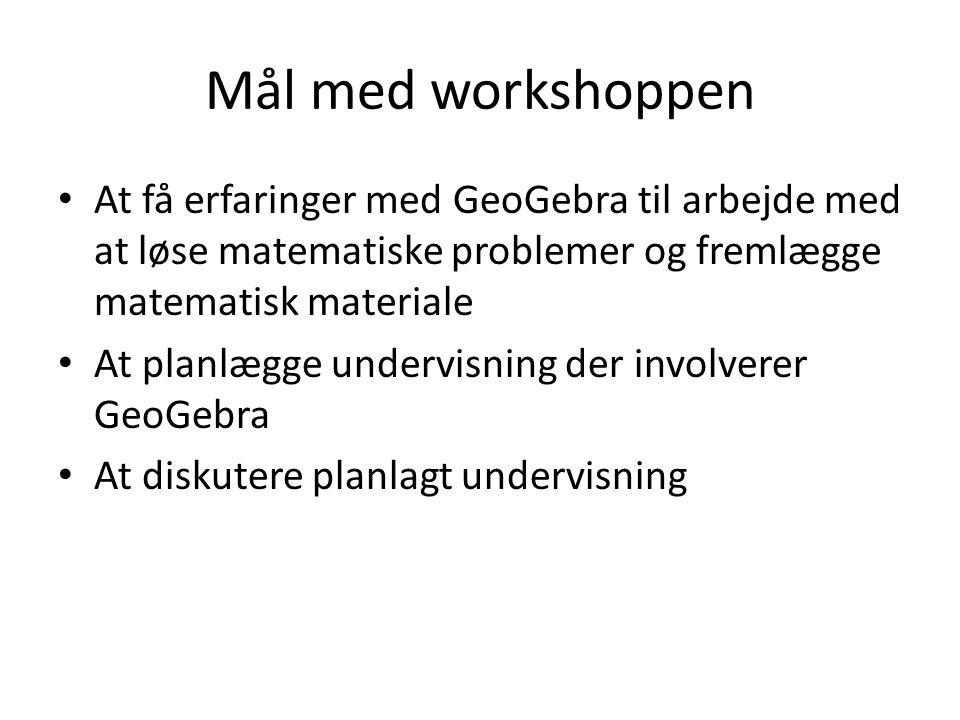 Mål med workshoppen At få erfaringer med GeoGebra til arbejde med at løse matematiske problemer og fremlægge matematisk materiale.