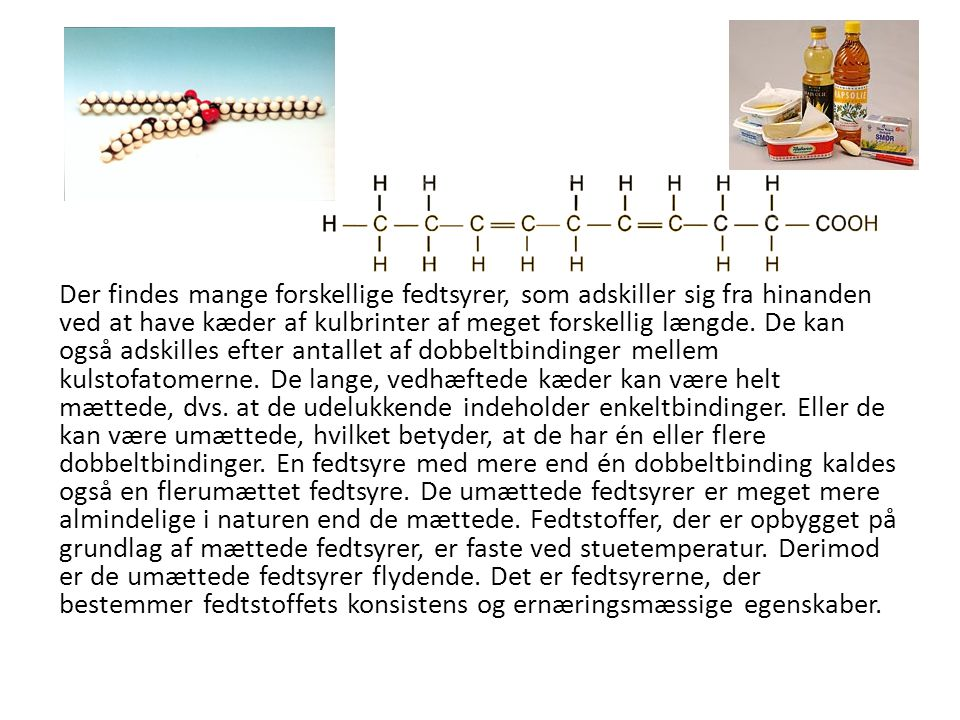 Der findes mange forskellige fedtsyrer, som adskiller sig fra hinanden ved at have kæder af kulbrinter af meget forskellig længde.