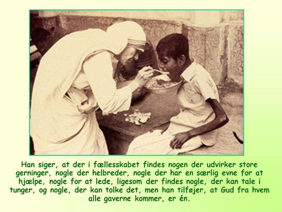 Han siger, at der i fællesskabet findes nogen der udvirker store gerninger, nogle der helbreder, nogle der har en særlig evne for at hjælpe, nogle for at lede, ligesom der findes nogle, der kan tale i tunger, og nogle, der kan tolke det, men han tilføjer, at Gud fra hvem alle gaverne kommer, er én.