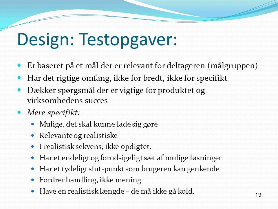 Design: Testopgaver: Er baseret på et mål der er relevant for deltageren (målgruppen) Har det rigtige omfang, ikke for bredt, ikke for specifikt.