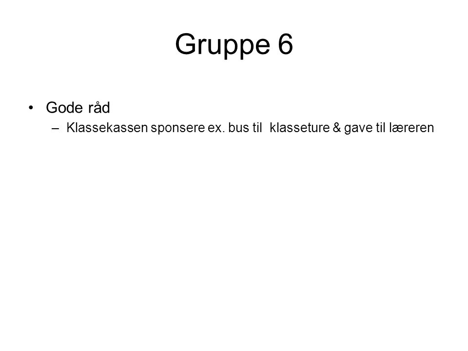 Gruppe 6 Gode råd Klassekassen sponsere ex. bus til klasseture & gave til læreren
