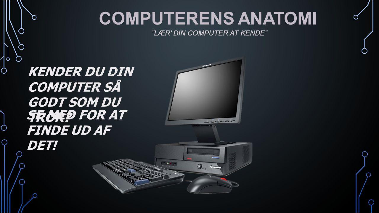 COMPUTERENS ANATOMI KENDER DU DIN COMPUTER SÅ GODT SOM DU TROR