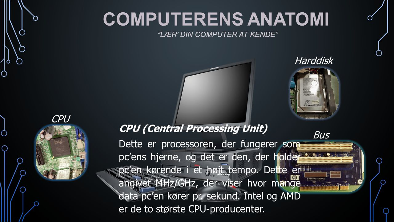 COMPUTERENS ANATOMI Harddisk CPU CPU (Central Processing Unit) Bus