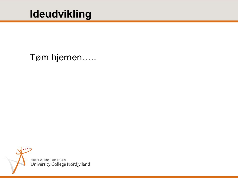 Ideudvikling Tøm hjernen…..