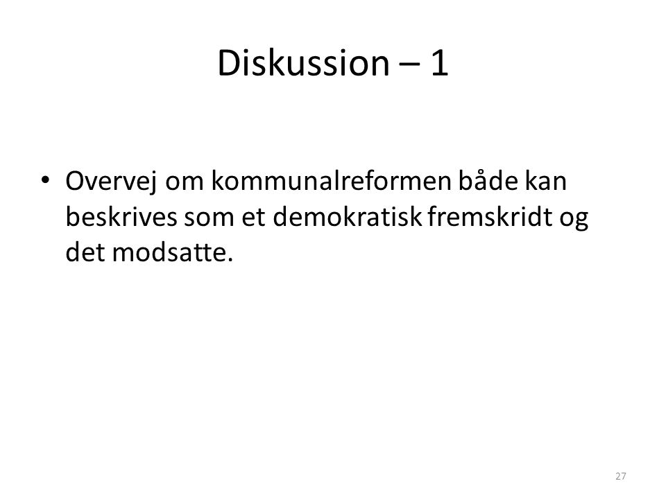 Diskussion – 1 Overvej om kommunalreformen både kan beskrives som et demokratisk fremskridt og det modsatte.