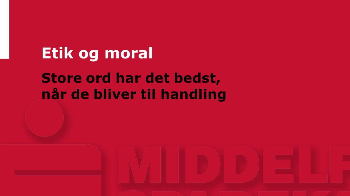 Etik og moral Store ord har det bedst, når de bliver til handling 17