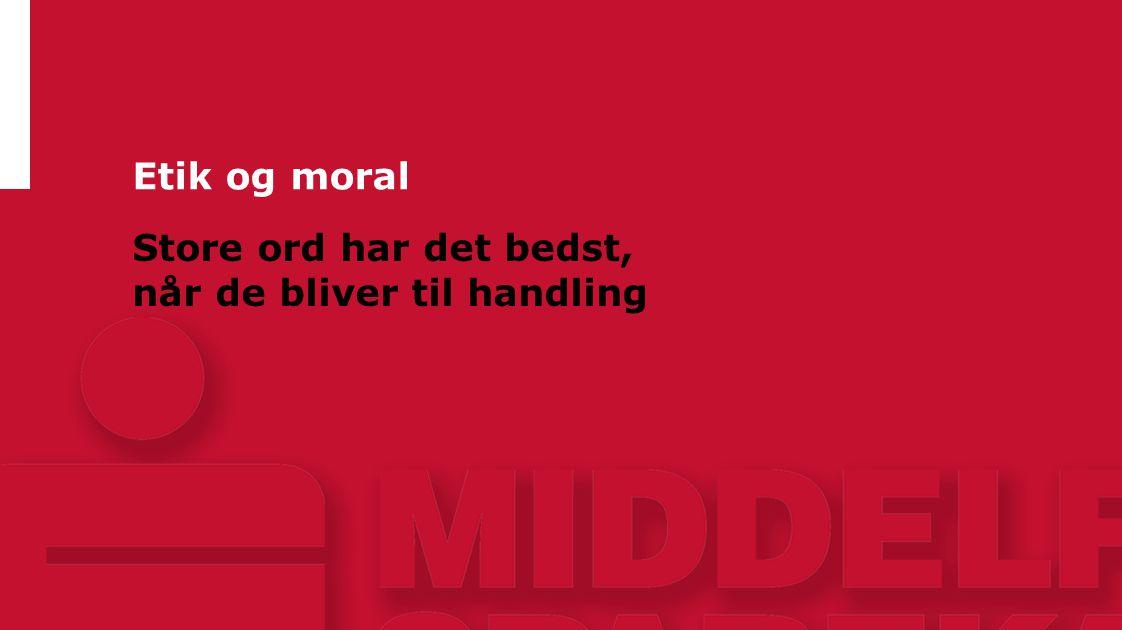 Etik og moral Store ord har det bedst, når de bliver til handling