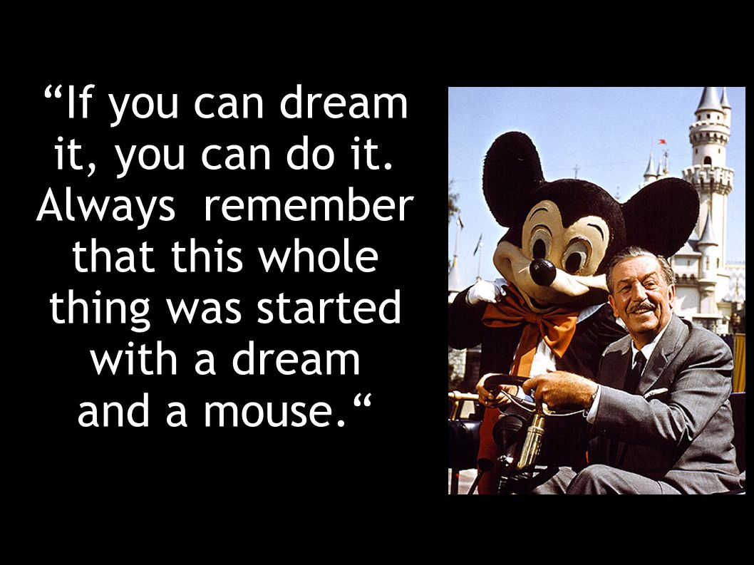 If you can dream it, you can do it. Always remember that this whole thing was started with a dream.