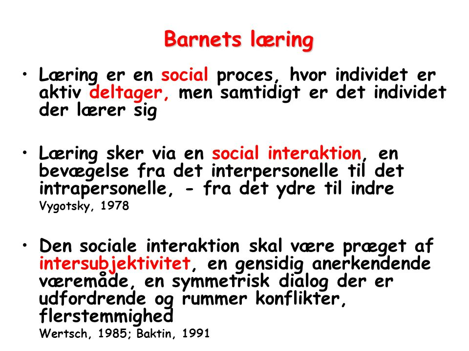 Barnets læring Læring er en social proces, hvor individet er aktiv deltager, men samtidigt er det individet der lærer sig.