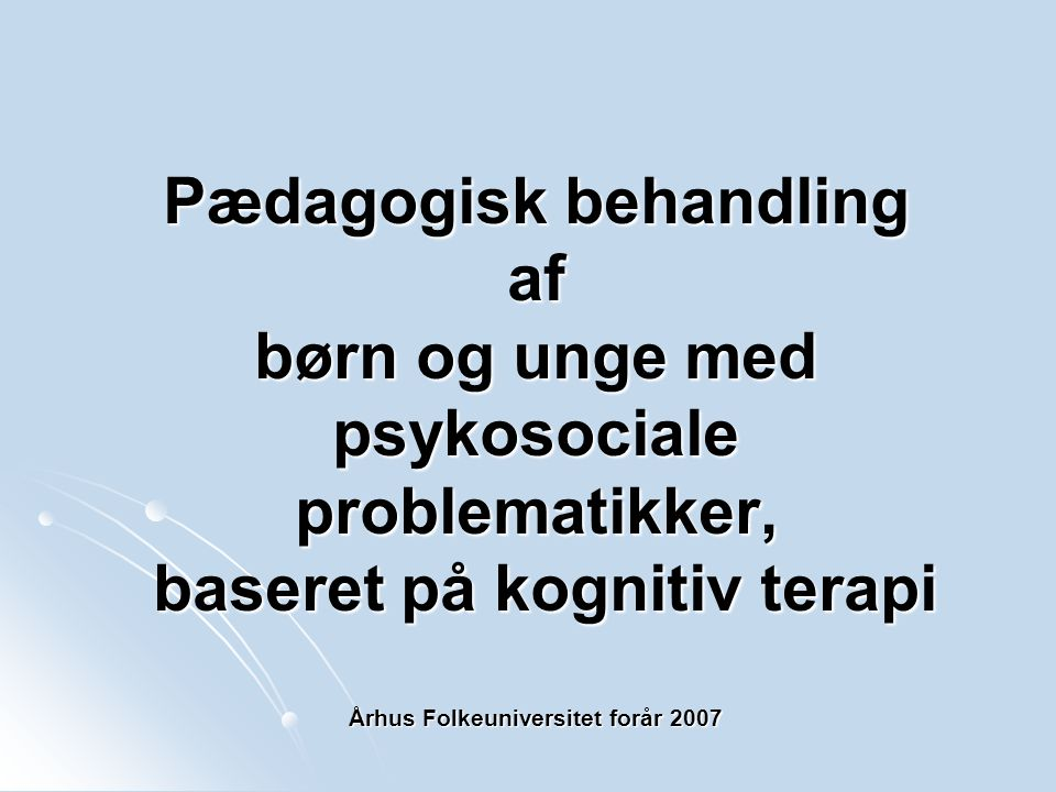 Pædagogisk behandling af børn og unge med psykosociale problematikker, baseret på kognitiv terapi Århus Folkeuniversitet forår 2007