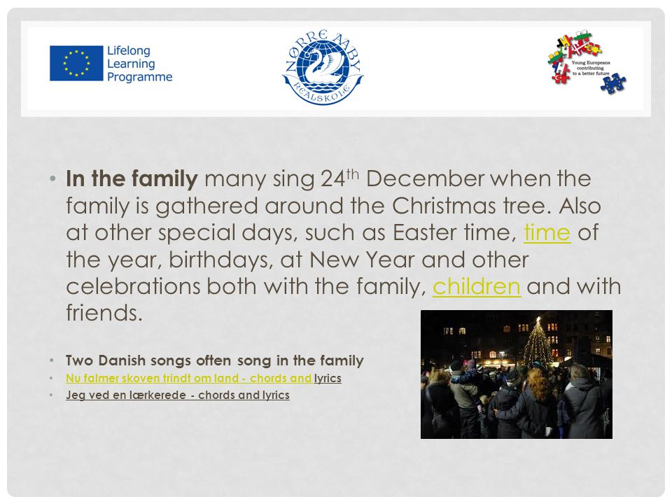 In the family many sing 24th December when the family is gathered around the Christmas tree. Also at other special days, such as Easter time, time of the year, birthdays, at New Year and other celebrations both with the family, children and with friends.