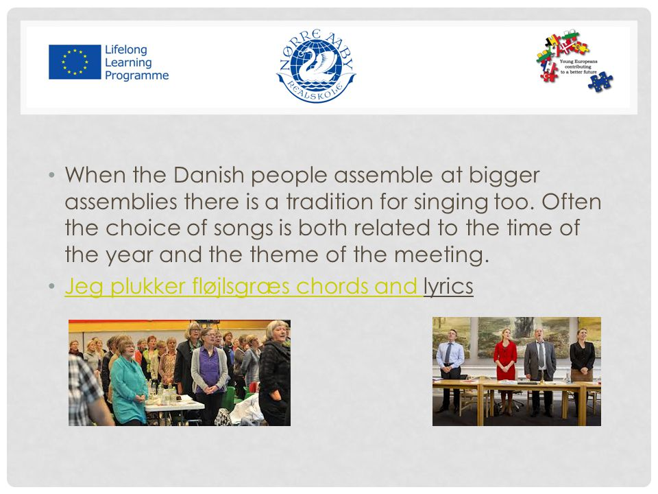 When the Danish people assemble at bigger assemblies there is a tradition for singing too. Often the choice of songs is both related to the time of the year and the theme of the meeting.