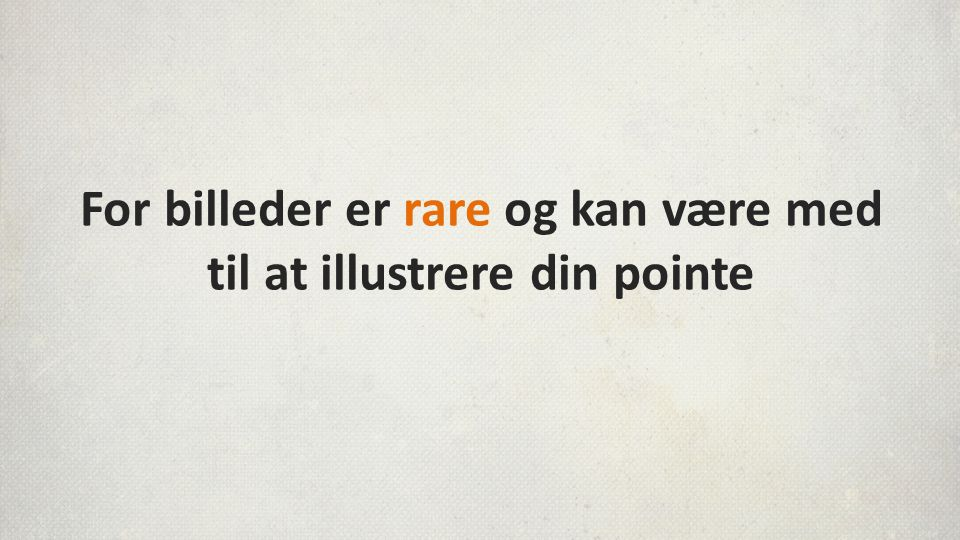 For billeder er rare og kan være med til at illustrere din pointe