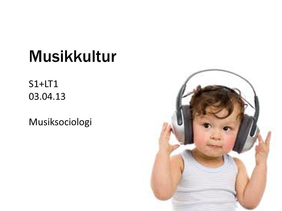 Musikkultur S1+LT1 03.04.13 Musiksociologi