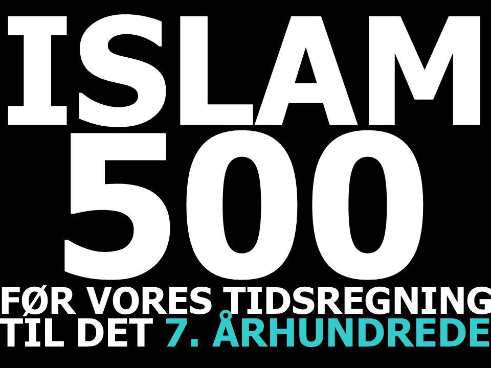 500 FØR VORES TIDSREGNING ISLAM TIL DET 7. ÅRHUNDREDE