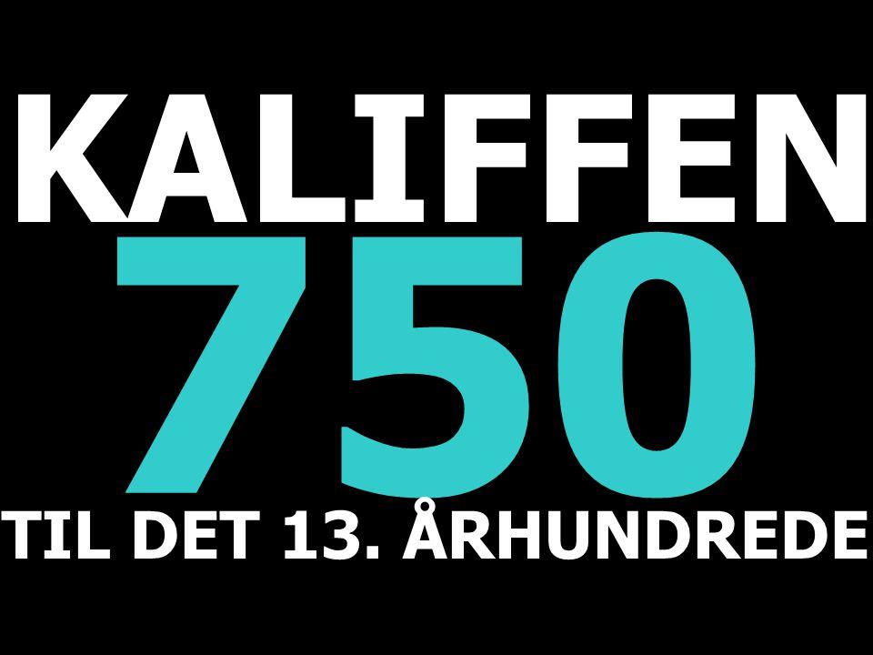750 TIL DET 13. ÅRHUNDREDE KALIFFEN