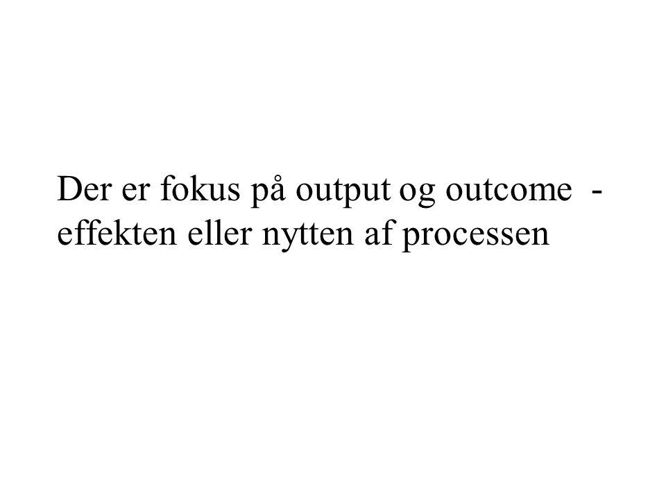 Der er fokus på output og outcome - effekten eller nytten af processen