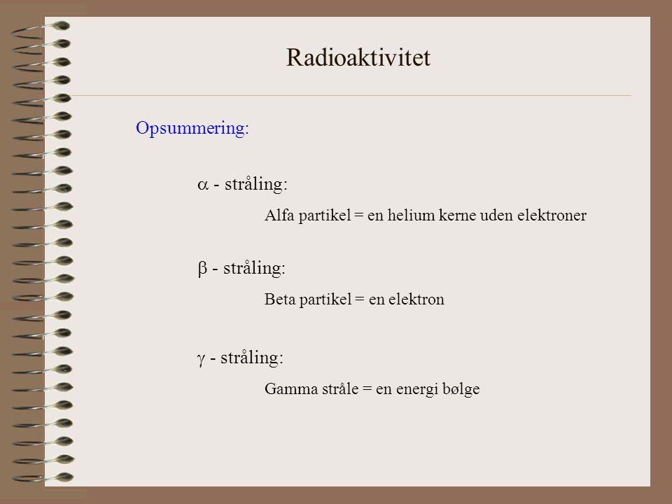 Radioaktivitet Opsummering:  - stråling:  - stråling:  - stråling: