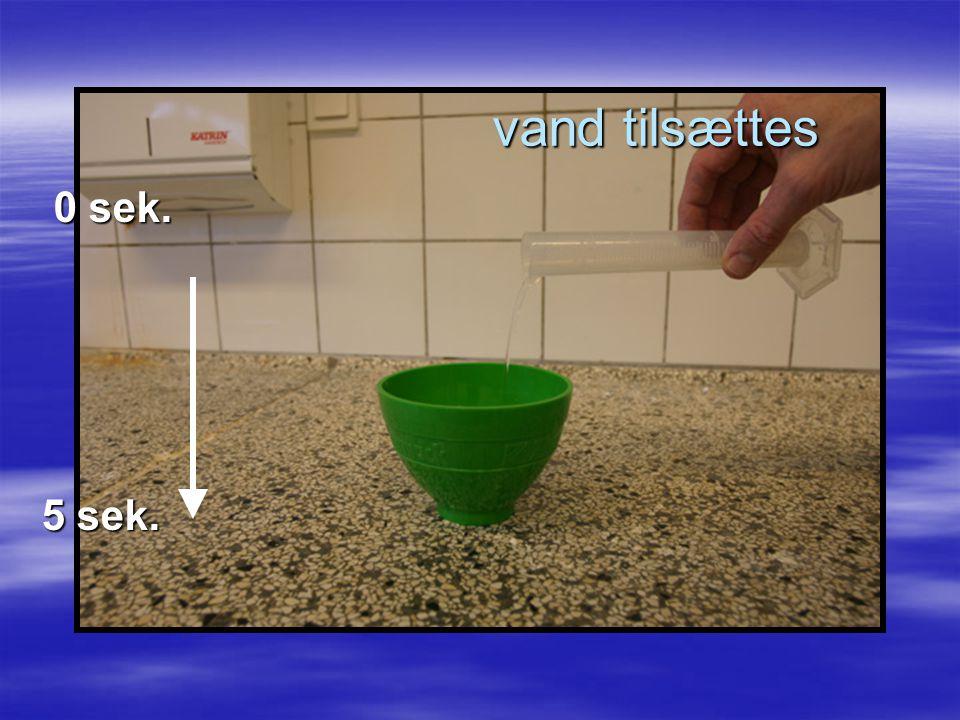 vand tilsættes 0 sek. 5 sek.