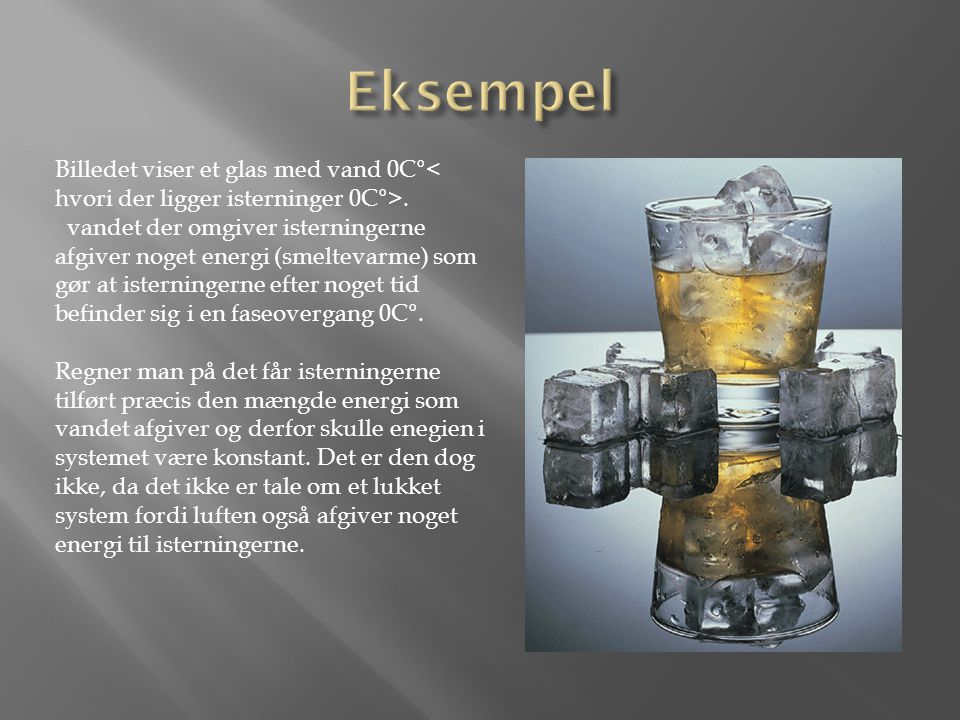 Eksempel Billedet viser et glas med vand 0C°< hvori der ligger isterninger 0C°>.
