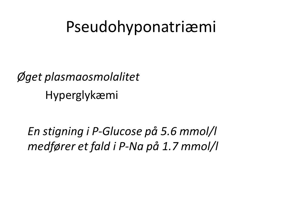 Pseudohyponatriæmi Øget plasmaosmolalitet Hyperglykæmi En stigning i P-Glucose på 5.6 mmol/l medfører et fald i P-Na på 1.7 mmol/l
