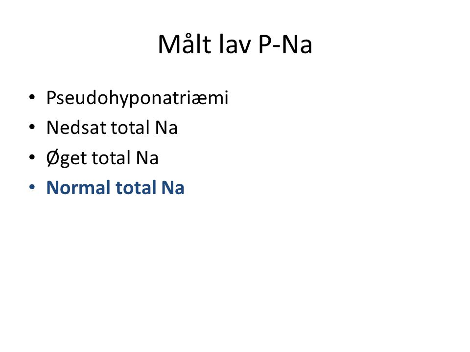 Målt lav P-Na Pseudohyponatriæmi Nedsat total Na Øget total Na