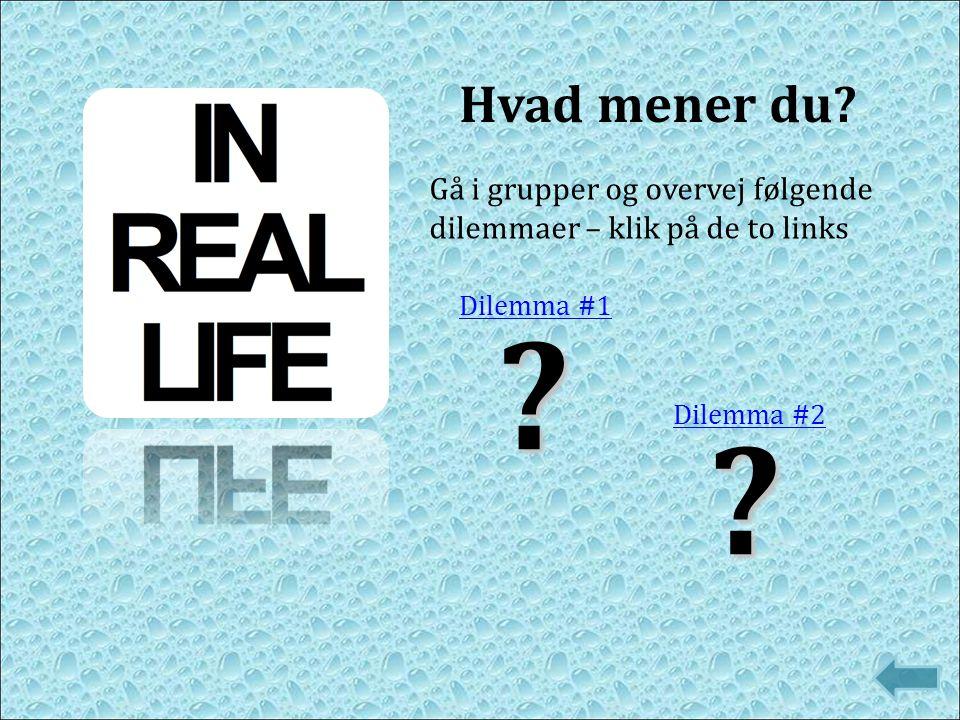 Hvad mener du Gå i grupper og overvej følgende dilemmaer – klik på de to links. Dilemma #1. Dilemma #2.