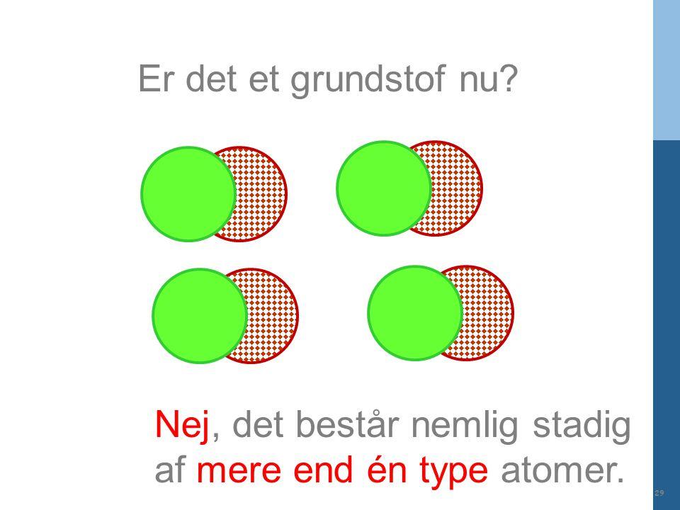 Er det et grundstof nu Nej, det består nemlig stadig af mere end én type atomer.