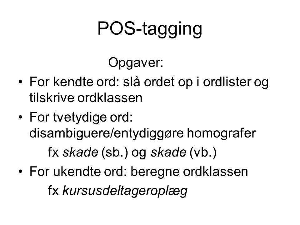 POS-tagging Opgaver: For kendte ord: slå ordet op i ordlister og tilskrive ordklassen. For tvetydige ord: disambiguere/entydiggøre homografer.